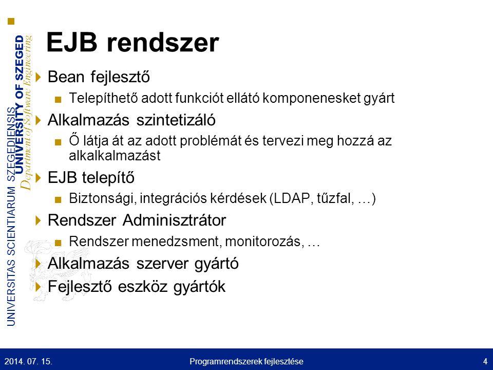 UNIVERSITY OF SZEGED D epartment of Software Engineering UNIVERSITAS SCIENTIARUM SZEGEDIENSIS Megoldás Web Beans JSR-299 specifikáció Egyesíti a JSF Managed Bean komponens modellt az EJB komponens modellel Egyszerűsített programozási modellt ad web alapú alkalmazások fejlesztéséhez Nincs szükség a Java EE környezet mély ismeretére Javított kontextus modell 2014.