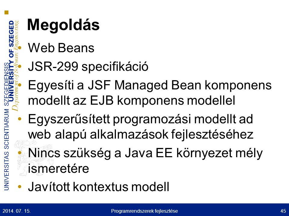 UNIVERSITY OF SZEGED D epartment of Software Engineering UNIVERSITAS SCIENTIARUM SZEGEDIENSIS Megoldás Web Beans JSR-299 specifikáció Egyesíti a JSF M
