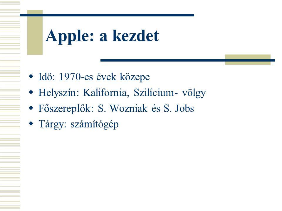 Apple: a kezdet  Idő: 1970-es évek közepe  Helyszín: Kalifornia, Szilícium- völgy  Főszereplők: S. Wozniak és S. Jobs  Tárgy: számítógép