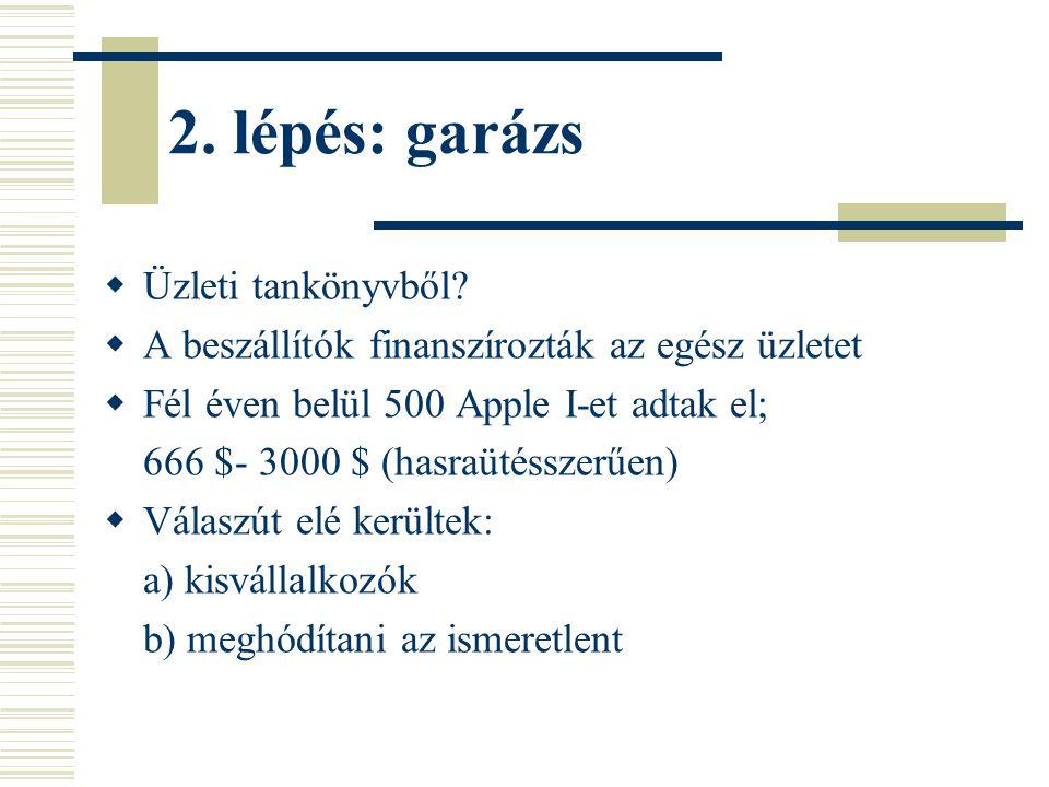 2. lépés: garázs  Üzleti tankönyvből?  A beszállítók finanszírozták az egész üzletet  Fél éven belül 500 Apple I-et adtak el; 666 $- 3000 $ (hasraü