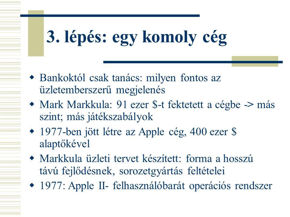 3. lépés: egy komoly cég  Bankoktól csak tanács: milyen fontos az üzletemberszerű megjelenés  Mark Markkula: 91 ezer $-t fektetett a cégbe -> más sz