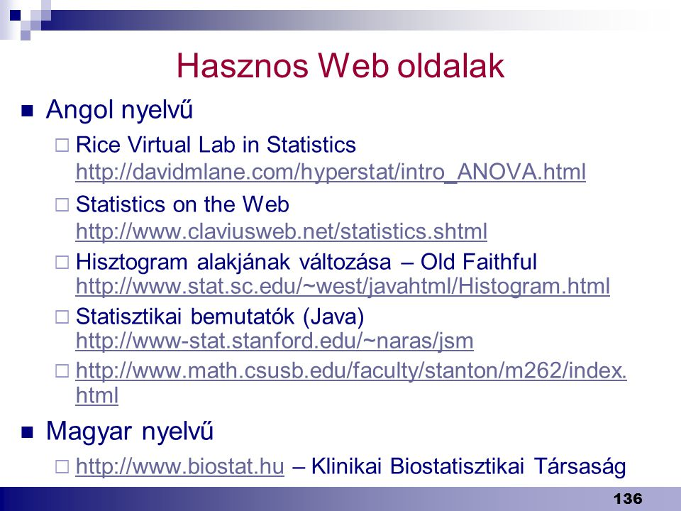 136 Hasznos Web oldalak Angol nyelvű  Rice Virtual Lab in Statistics http://davidmlane.com/hyperstat/intro_ANOVA.html http://davidmlane.com/hyperstat/intro_ANOVA.html  Statistics on the Web http://www.claviusweb.net/statistics.shtml http://www.claviusweb.net/statistics.shtml  Hisztogram alakjának változása – Old Faithful http://www.stat.sc.edu/~west/javahtml/Histogram.html http://www.stat.sc.edu/~west/javahtml/Histogram.html  Statisztikai bemutatók (Java) http://www-stat.stanford.edu/~naras/jsm http://www-stat.stanford.edu/~naras/jsm  http://www.math.csusb.edu/faculty/stanton/m262/index.