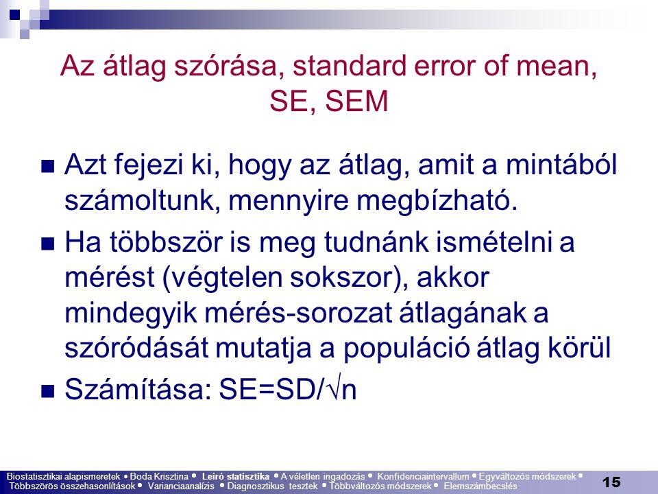 15 Az átlag szórása, standard error of mean, SE, SEM Azt fejezi ki, hogy az átlag, amit a mintából számoltunk, mennyire megbízható. Ha többször is meg