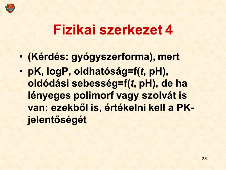 23 Fizikai szerkezet 4 (Kérdés: gyógyszerforma), mert pK, logP, oldhatóság=f(t, pH), oldódási sebesség=f(t, pH), de ha lényeges polimorf vagy szolvát is van: ezekből is, értékelni kell a PK- jelentőségét