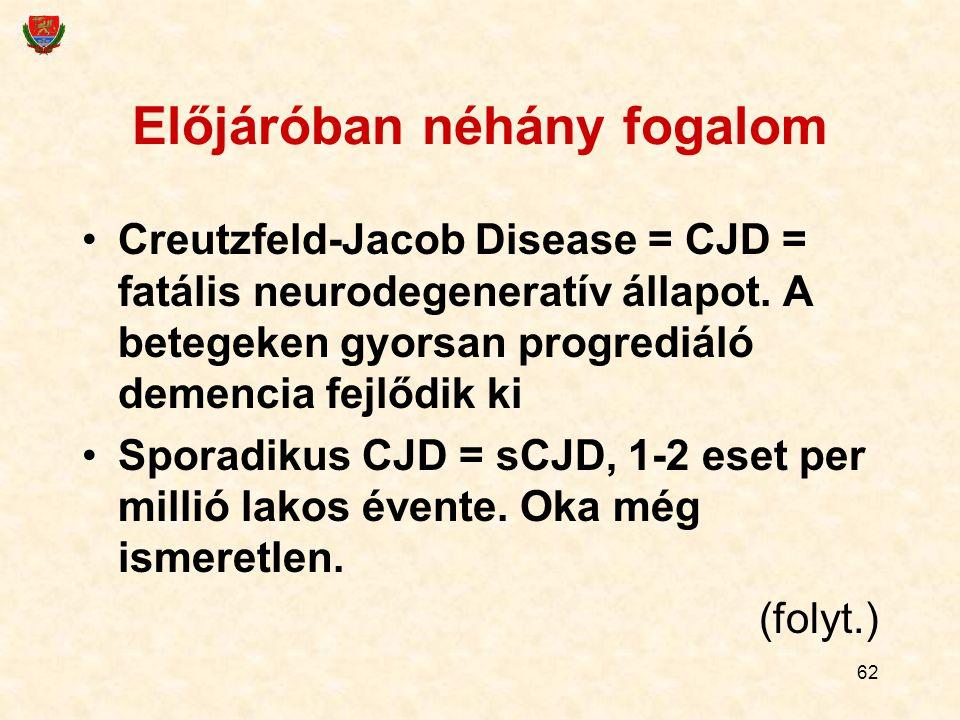 62 Előjáróban néhány fogalom Creutzfeld-Jacob Disease = CJD = fatális neurodegeneratív állapot. A betegeken gyorsan progrediáló demencia fejlődik ki S