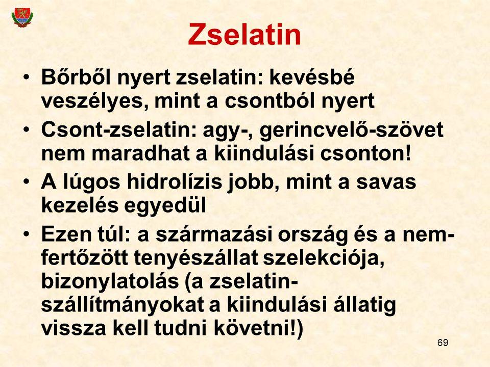 69 Zselatin Bőrből nyert zselatin: kevésbé veszélyes, mint a csontból nyert Csont-zselatin: agy-, gerincvelő-szövet nem maradhat a kiindulási csonton.