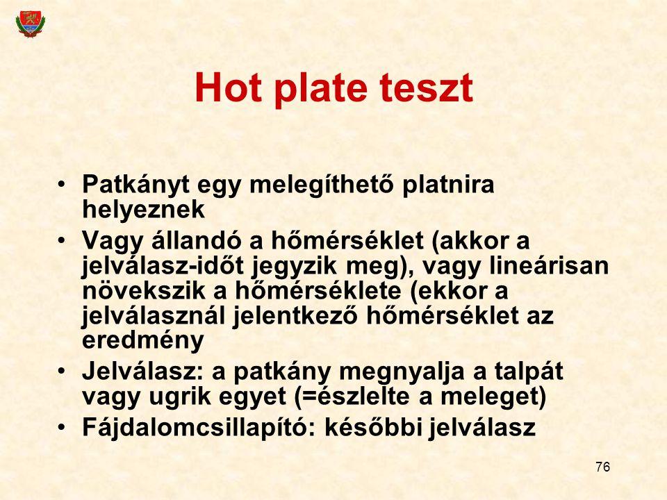 76 Hot plate teszt Patkányt egy melegíthető platnira helyeznek Vagy állandó a hőmérséklet (akkor a jelválasz-időt jegyzik meg), vagy lineárisan növekszik a hőmérséklete (ekkor a jelválasznál jelentkező hőmérséklet az eredmény Jelválasz: a patkány megnyalja a talpát vagy ugrik egyet (=észlelte a meleget) Fájdalomcsillapító: későbbi jelválasz