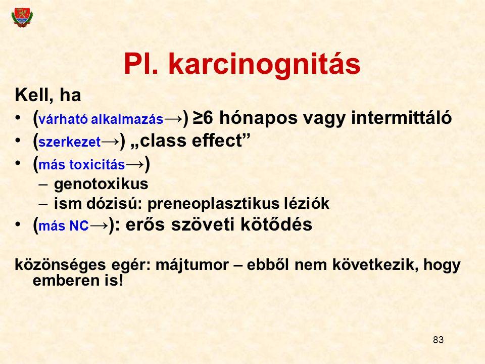 """83 Pl. karcinognitás Kell, ha ( várható alkalmazás →) ≥6 hónapos vagy intermittáló ( szerkezet →) """"class effect"""" ( más toxicitás →) –genotoxikus –ism"""