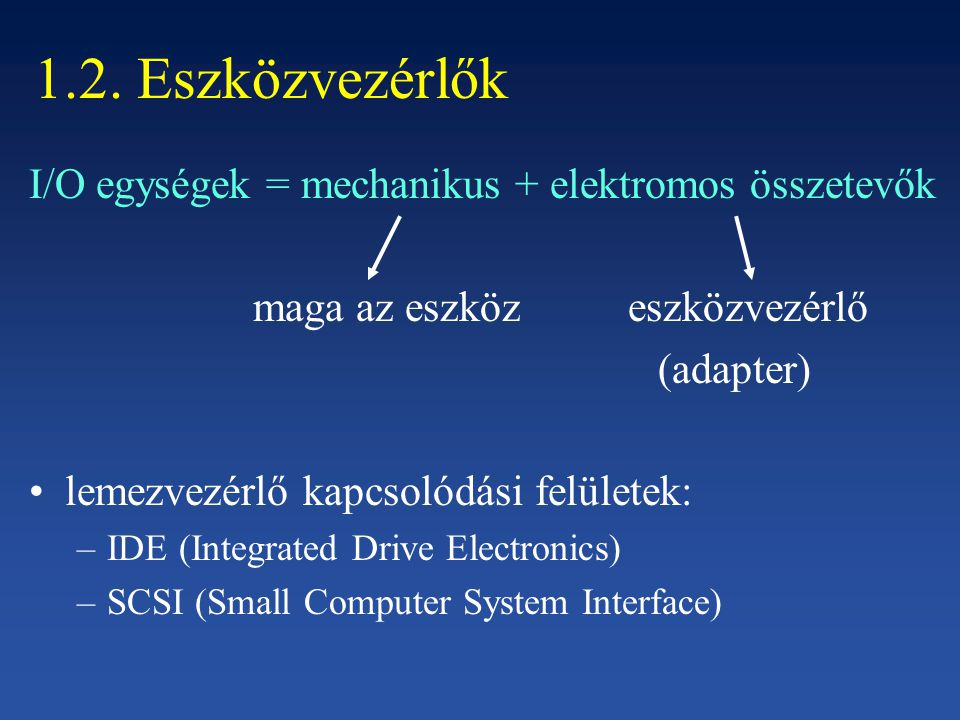 1.2. Eszközvezérlők I/O egységek = mechanikus + elektromos összetevők maga az eszköz eszközvezérlő (adapter) lemezvezérlő kapcsolódási felületek: –IDE