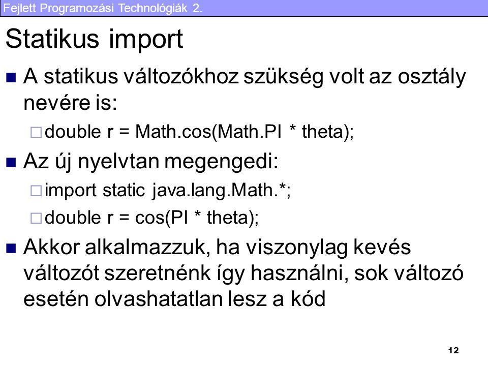 Fejlett Programozási Technológiák 2. 12 Statikus import A statikus változókhoz szükség volt az osztály nevére is:  double r = Math.cos(Math.PI * thet