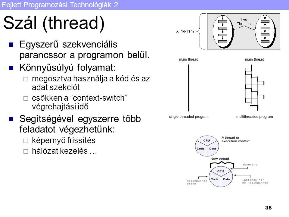Fejlett Programozási Technológiák 2. 38 Szál (thread) Egyszerű szekvenciális parancssor a programon belül. Könnyűsúlyú folyamat:  megosztva használja