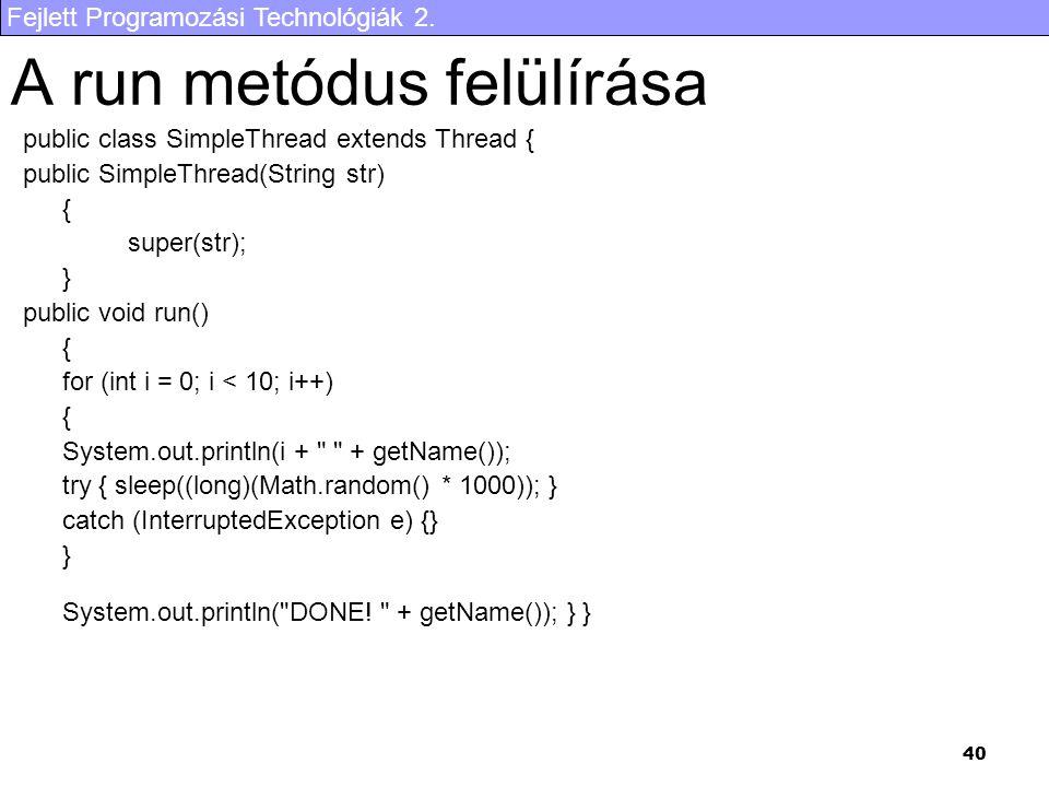 Fejlett Programozási Technológiák 2. 40 A run metódus felülírása public class SimpleThread extends Thread { public SimpleThread(String str) { super(st