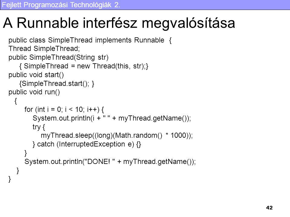 Fejlett Programozási Technológiák 2. 42 A Runnable interfész megvalósítása public class SimpleThread implements Runnable { Thread SimpleThread; public