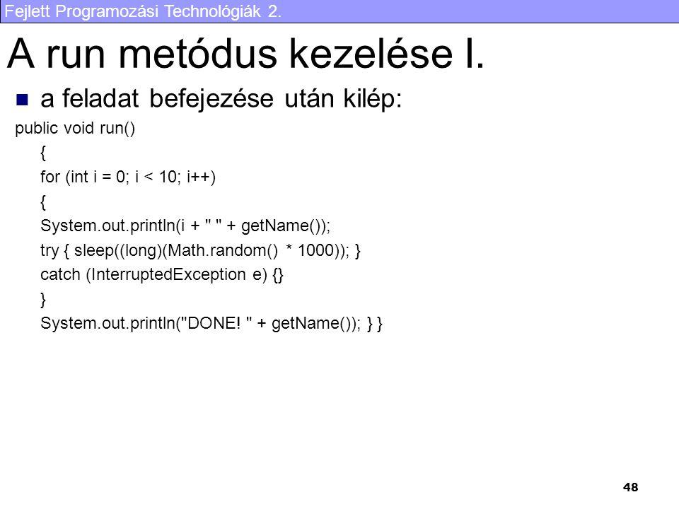 Fejlett Programozási Technológiák 2. 48 A run metódus kezelése I. a feladat befejezése után kilép: public void run() { for (int i = 0; i < 10; i++) {