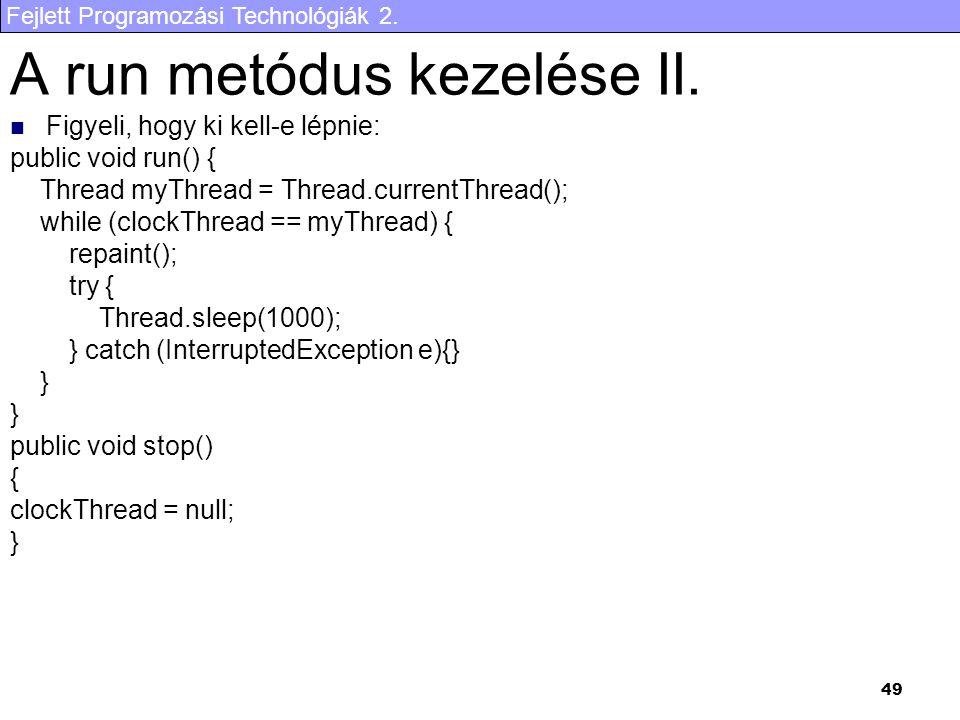 Fejlett Programozási Technológiák 2. 49 Figyeli, hogy ki kell-e lépnie: public void run() { Thread myThread = Thread.currentThread(); while (clockThre