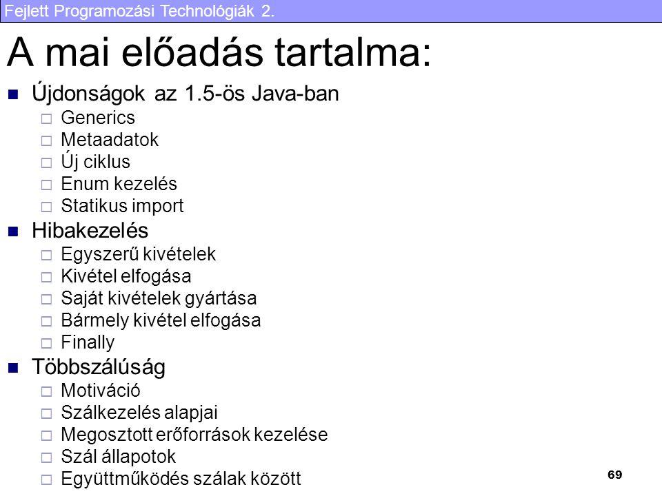 Fejlett Programozási Technológiák 2. 69 A mai előadás tartalma: Újdonságok az 1.5-ös Java-ban  Generics  Metaadatok  Új ciklus  Enum kezelés  Sta