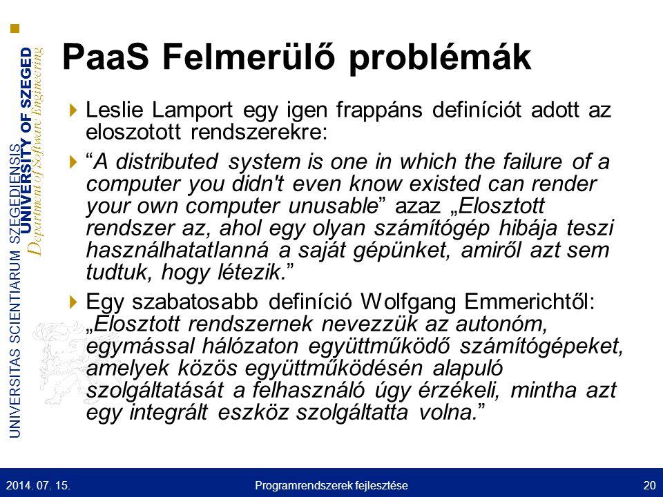 """UNIVERSITY OF SZEGED D epartment of Software Engineering UNIVERSITAS SCIENTIARUM SZEGEDIENSIS PaaS Felmerülő problémák  Leslie Lamport egy igen frappáns definíciót adott az eloszotott rendszerekre:  A distributed system is one in which the failure of a computer you didn t even know existed can render your own computer unusable azaz """"Elosztott rendszer az, ahol egy olyan számítógép hibája teszi használhatatlanná a saját gépünket, amiről azt sem tudtuk, hogy létezik.  Egy szabatosabb definíció Wolfgang Emmerichtől: """"Elosztott rendszernek nevezzük az autonóm, egymással hálózaton együttműködő számítógépeket, amelyek közös együttműködésén alapuló szolgáltatását a felhasználó úgy érzékeli, mintha azt egy integrált eszköz szolgáltatta volna. 2014."""