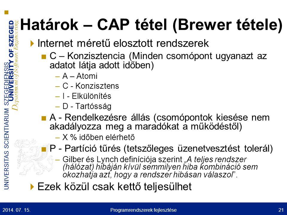 """UNIVERSITY OF SZEGED D epartment of Software Engineering UNIVERSITAS SCIENTIARUM SZEGEDIENSIS Határok – CAP tétel (Brewer tétele)  Internet méretű elosztott rendszerek ■C – Konzisztencia (Minden csomópont ugyanazt az adatot látja adott időben) –A – Atomi –C - Konzisztens –I - Elkülönítés –D - Tartósság ■A - Rendelkezésre állás (csomópontok kiesése nem akadályozza meg a maradókat a működéstől) –X % időben elérhető ■P - Partíció tűrés (tetszőleges üzenetvesztést tolerál) –Gilber és Lynch definíciója szerint """"A teljes rendszer (hálózat) hibáján kívül semmilyen hiba kombináció sem okozhatja azt, hogy a rendszer hibásan válaszol ."""