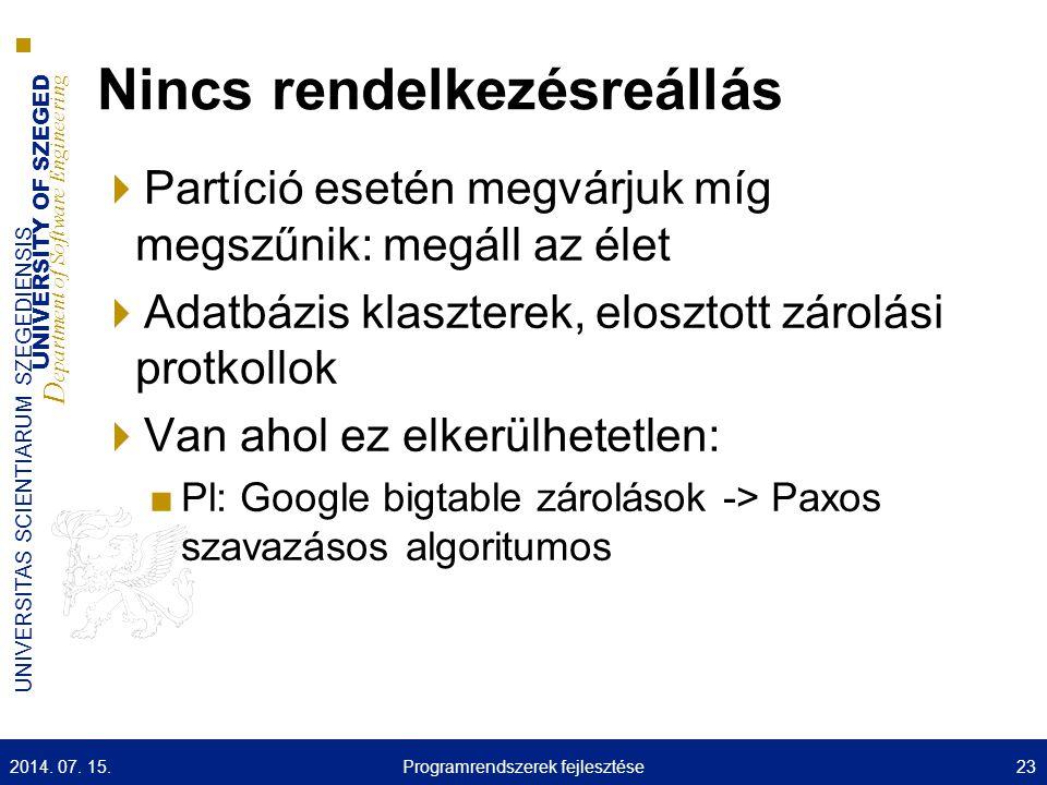 UNIVERSITY OF SZEGED D epartment of Software Engineering UNIVERSITAS SCIENTIARUM SZEGEDIENSIS Nincs rendelkezésreállás  Partíció esetén megvárjuk míg megszűnik: megáll az élet  Adatbázis klaszterek, elosztott zárolási protkollok  Van ahol ez elkerülhetetlen: ■Pl: Google bigtable zárolások -> Paxos szavazásos algoritumos 2014.
