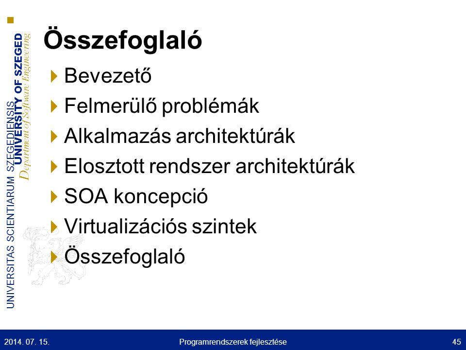 UNIVERSITY OF SZEGED D epartment of Software Engineering UNIVERSITAS SCIENTIARUM SZEGEDIENSIS Összefoglaló  Bevezető  Felmerülő problémák  Alkalmazás architektúrák  Elosztott rendszer architektúrák  SOA koncepció  Virtualizációs szintek  Összefoglaló 2014.