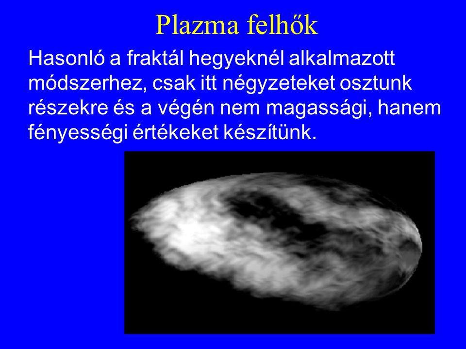 Plazma felhők Hasonló a fraktál hegyeknél alkalmazott módszerhez, csak itt négyzeteket osztunk részekre és a végén nem magassági, hanem fényességi értékeket készítünk.