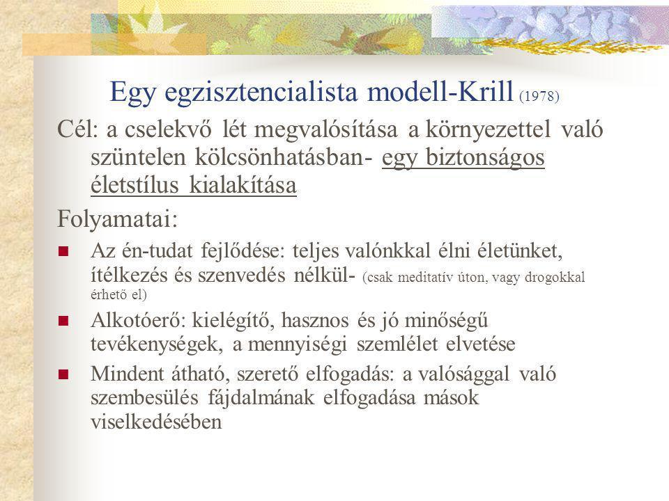 Egy egzisztencialista modell-Krill (1978) Cél: a cselekvő lét megvalósítása a környezettel való szüntelen kölcsönhatásban- egy biztonságos életstílus kialakítása Folyamatai: Az én-tudat fejlődése: teljes valónkkal élni életünket, ítélkezés és szenvedés nélkül- (csak meditatív úton, vagy drogokkal érhető el) Alkotóerő: kielégítő, hasznos és jó minőségű tevékenységek, a mennyiségi szemlélet elvetése Mindent átható, szerető elfogadás: a valósággal való szembesülés fájdalmának elfogadása mások viselkedésében