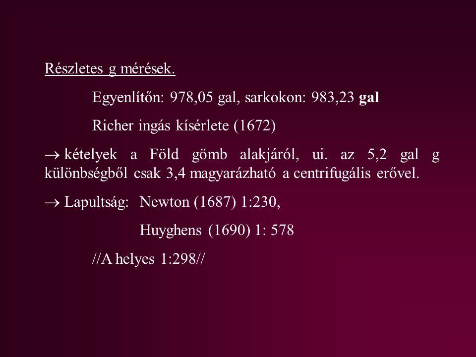 Részletes g mérések. Egyenlítőn: 978,05 gal, sarkokon: 983,23 gal Richer ingás kísérlete (1672)  kételyek a Föld gömb alakjáról, ui. az 5,2 gal g kül