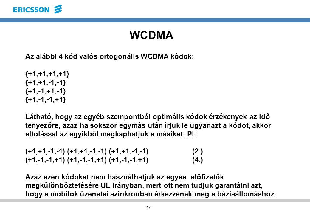 17 WCDMA Az alábbi 4 kód valós ortogonális WCDMA kódok: {+1,+1,+1,+1} {+1,+1,-1,-1} {+1,-1,+1,-1} {+1,-1,-1,+1} Látható, hogy az egyéb szempontból optimális kódok érzékenyek az idő tényezőre, azaz ha sokszor egymás után írjuk le ugyanazt a kódot, akkor eltolással az egyikből megkaphatjuk a másikat.
