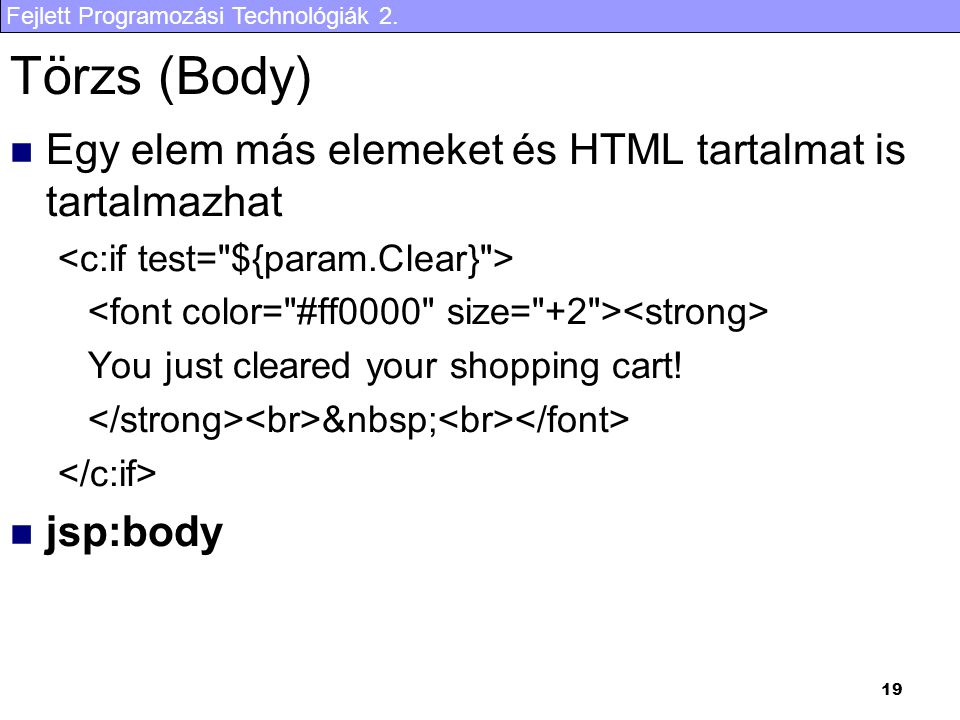 Fejlett Programozási Technológiák 2. 19 Törzs (Body) Egy elem más elemeket és HTML tartalmat is tartalmazhat You just cleared your shopping cart! jsp:
