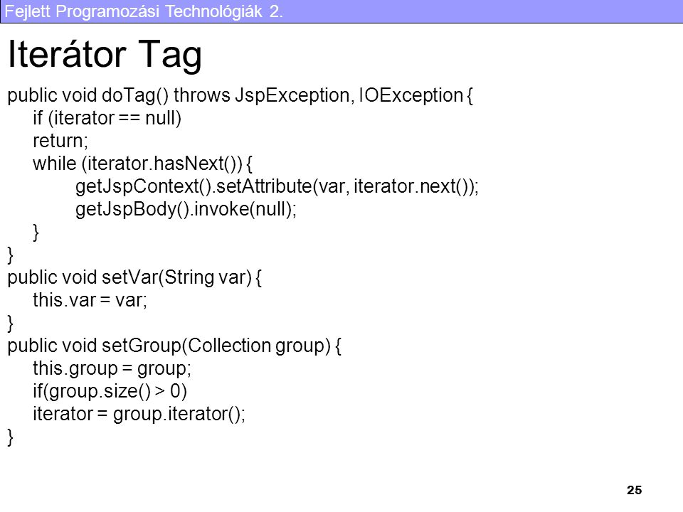 Fejlett Programozási Technológiák 2. 25 Iterátor Tag public void doTag() throws JspException, IOException { if (iterator == null) return; while (itera