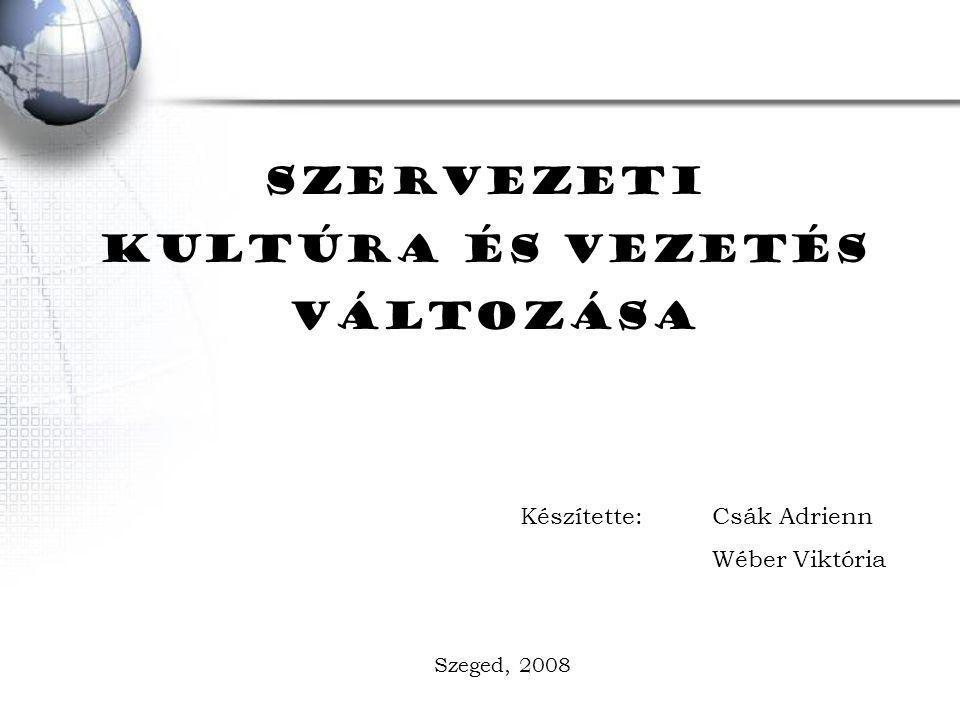 SZERVEZETI KULTÚRA ÉS VEZETÉS VÁLTOZÁSA Készítette: Csák Adrienn Wéber Viktória Szeged, 2008