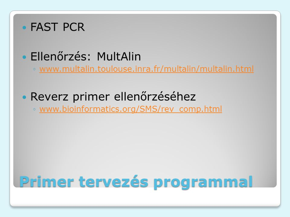 Primer tervezés programmal FAST PCR Ellenőrzés: MultAlin ◦www.multalin.toulouse.inra.fr/multalin/multalin.htmlwww.multalin.toulouse.inra.fr/multalin/multalin.html Reverz primer ellenőrzéséhez ◦www.bioinformatics.org/SMS/rev_comp.htmlwww.bioinformatics.org/SMS/rev_comp.html