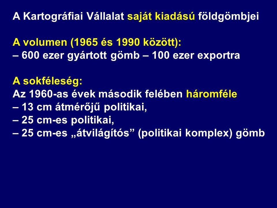 A Kartográfiai Vállalat saját kiadású földgömbjei A volumen (1965 és 1990 között): – 600 ezer gyártott gömb – 100 ezer exportra A sokféleség: Az 1960-