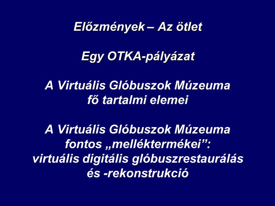 Előzmények – Az ötlet Egy OTKA-pályázat Előzmények – Az ötlet Egy OTKA-pályázat A Virtuális Glóbuszok Múzeuma fő tartalmi elemei A Virtuális Glóbuszok