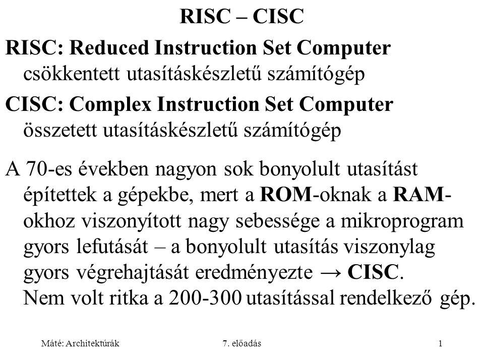 Máté: Architektúrák7. előadás1 RISC – CISC RISC: Reduced Instruction Set Computer csökkentett utasításkészletű számítógép CISC: Complex Instruction Se