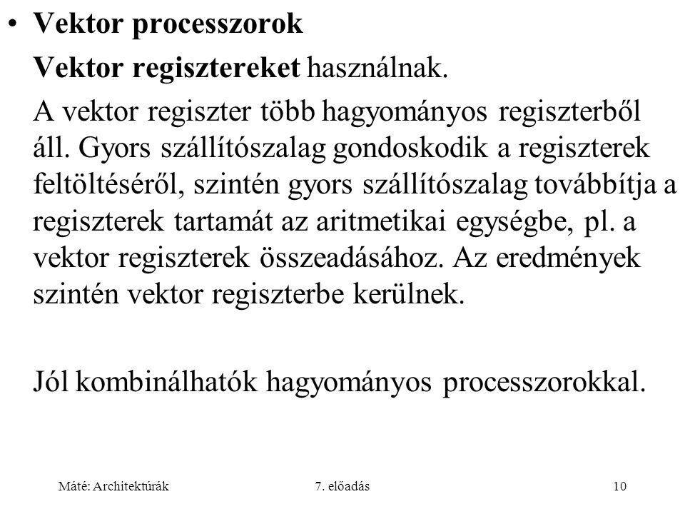 Máté: Architektúrák7. előadás10 Vektor processzorok Vektor regisztereket használnak. A vektor regiszter több hagyományos regiszterből áll. Gyors száll