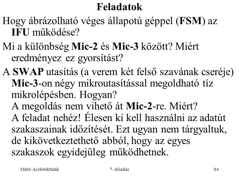 Máté: Architektúrák7. előadás64 Feladatok Hogy ábrázolható véges állapotú géppel (FSM) az IFU működése? Mi a különbség Mic-2 és Mic-3 között? Miért er