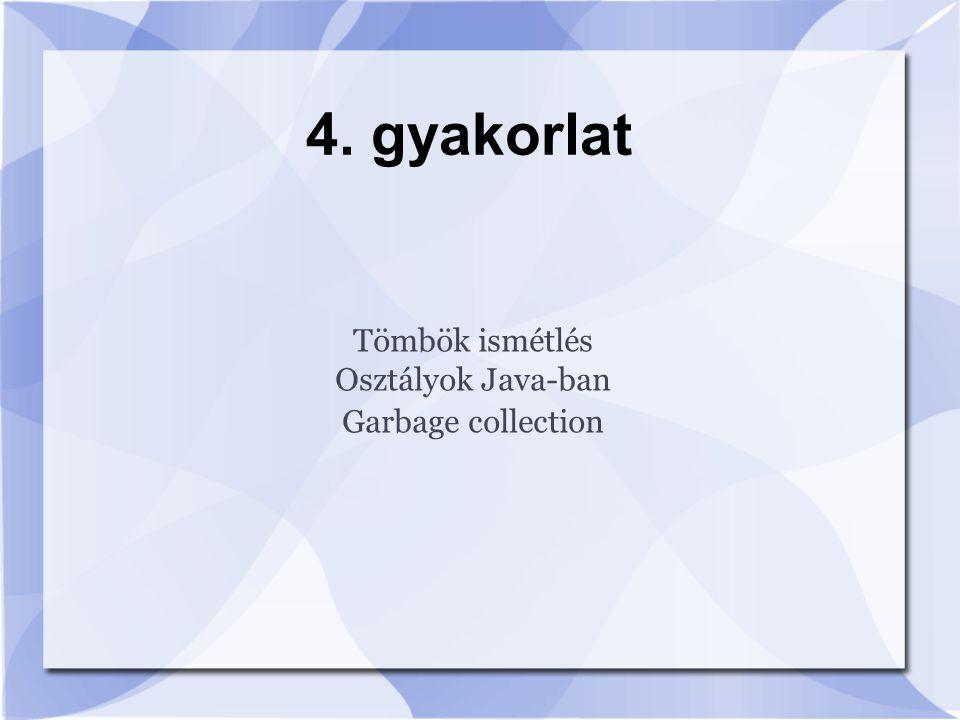 4. gyakorlat Tömbök ismétlés Osztályok Java-ban Garbage collection
