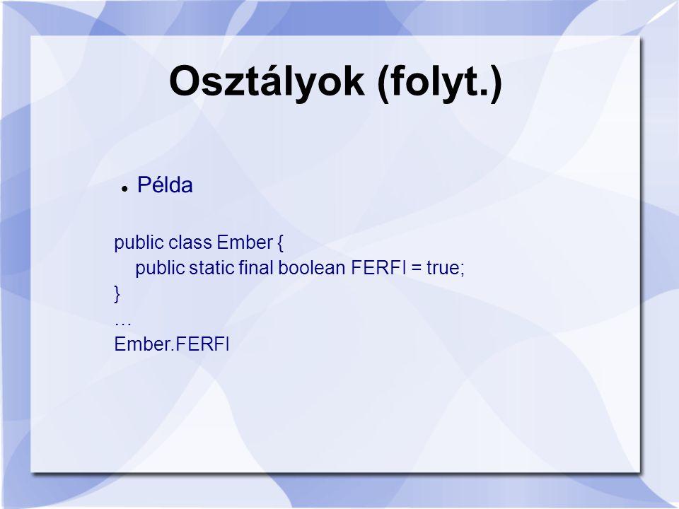 Osztályok (folyt.) Példa public class Ember { public static final boolean FERFI = true; } … Ember.FERFI