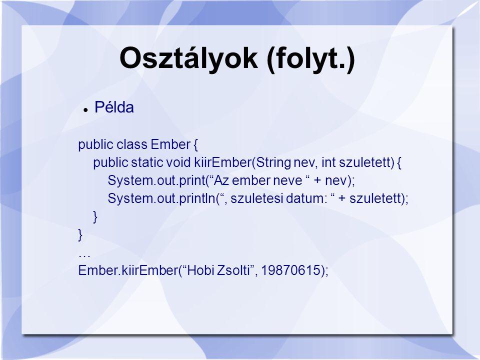 Osztályok (folyt.) Példa public class Ember { public static void kiirEmber(String nev, int szuletett) { System.out.print( Az ember neve + nev); System.out.println( , szuletesi datum: + szuletett); } … Ember.kiirEmber( Hobi Zsolti , 19870615);