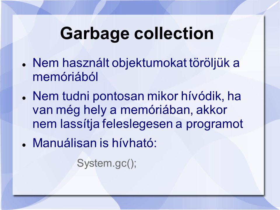 Garbage collection Nem használt objektumokat töröljük a memóriából Nem tudni pontosan mikor hívódik, ha van még hely a memóriában, akkor nem lassítja feleslegesen a programot Manuálisan is hívható: System.gc();