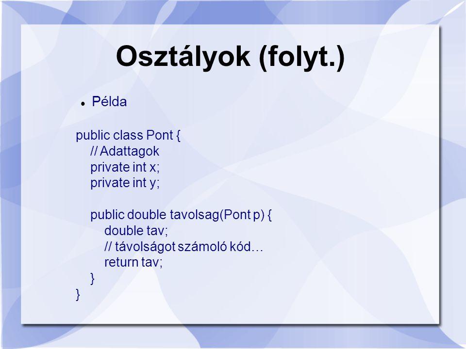 Osztályok (folyt.) Példa public class Pont { // Adattagok private int x; private int y; public double tavolsag(Pont p) { double tav; // távolságot számoló kód… return tav; }