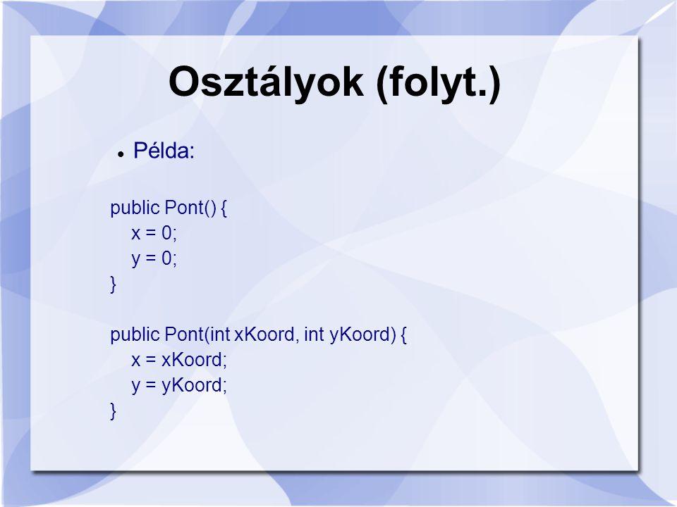 Osztályok (folyt.) Példa: public Pont() { x = 0; y = 0; } public Pont(int xKoord, int yKoord) { x = xKoord; y = yKoord; }
