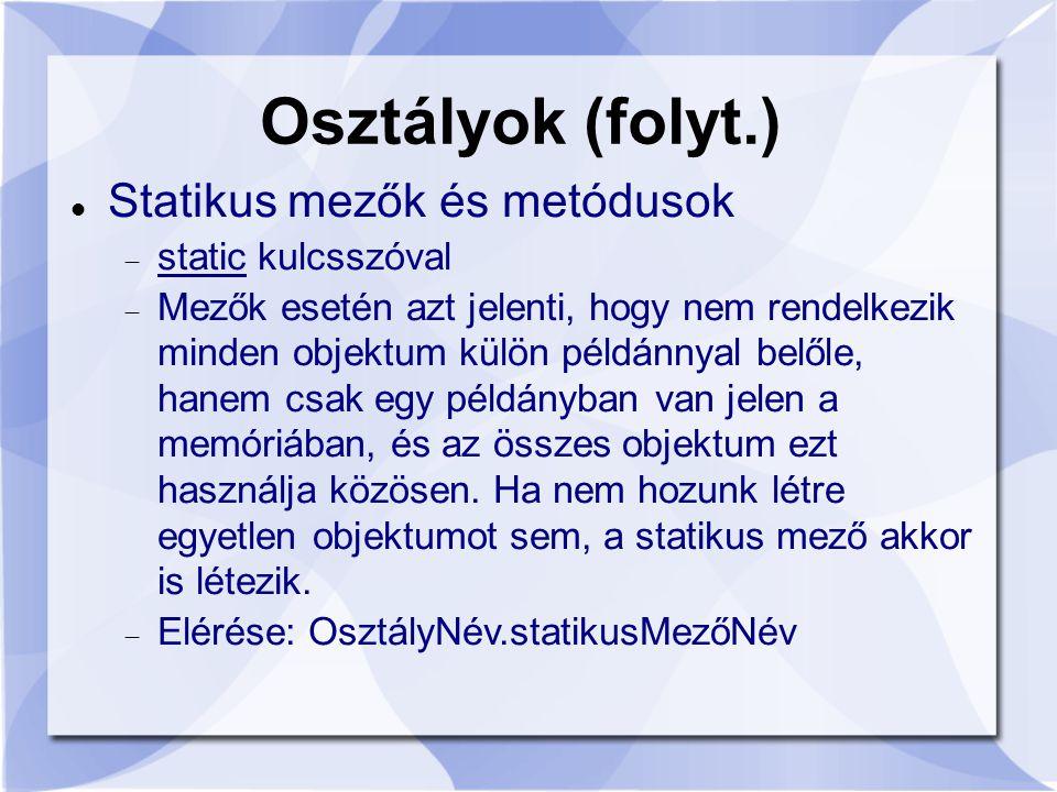 Osztályok (folyt.) Statikus mezők és metódusok  static kulcsszóval  Mezők esetén azt jelenti, hogy nem rendelkezik minden objektum külön példánnyal belőle, hanem csak egy példányban van jelen a memóriában, és az összes objektum ezt használja közösen.