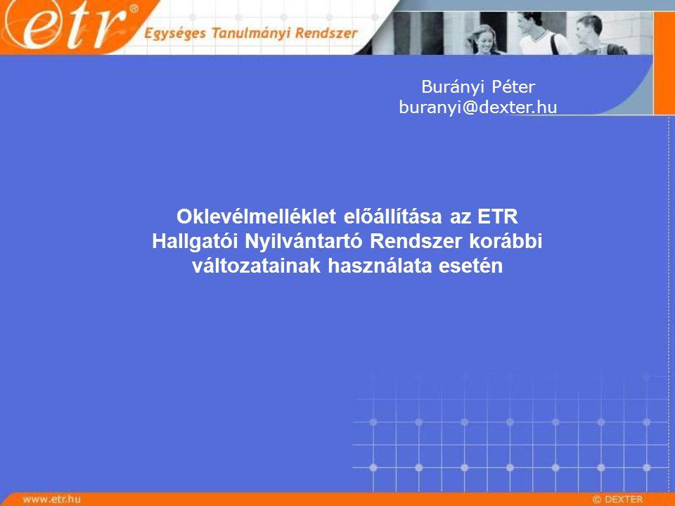 Burányi Péter buranyi@dexter.hu Oklevélmelléklet előállítása az ETR Hallgatói Nyilvántartó Rendszer korábbi változatainak használata esetén