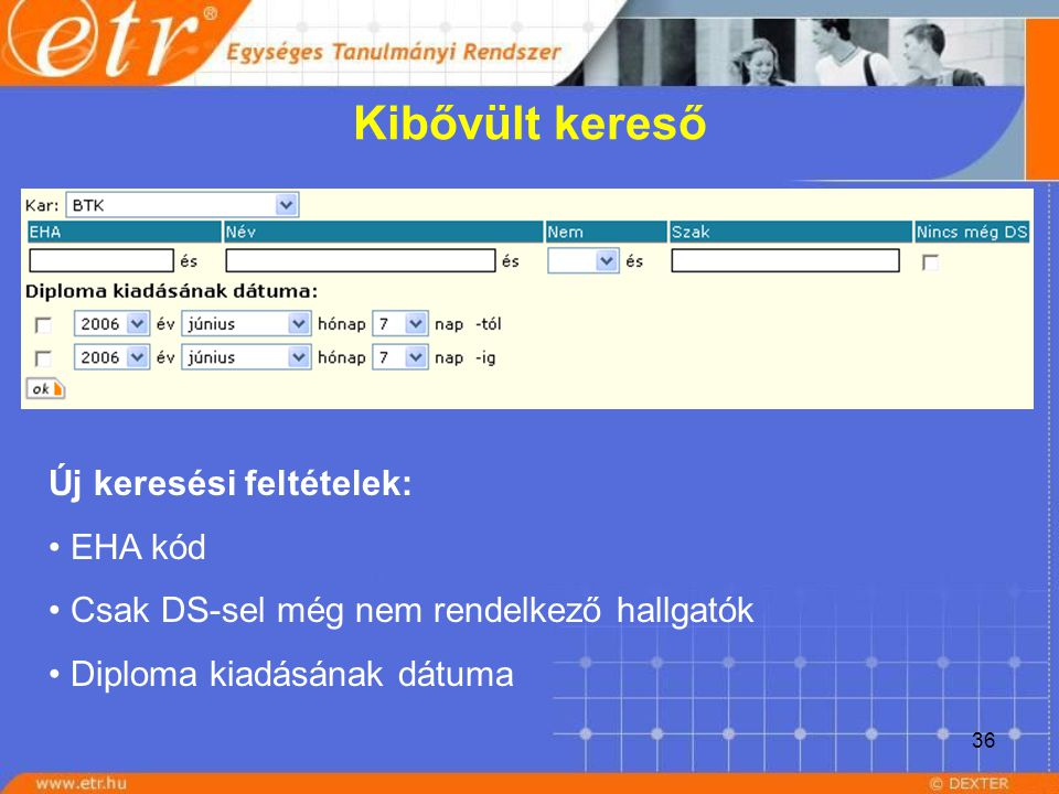 36 Kibővült kereső Új keresési feltételek: EHA kód Csak DS-sel még nem rendelkező hallgatók Diploma kiadásának dátuma