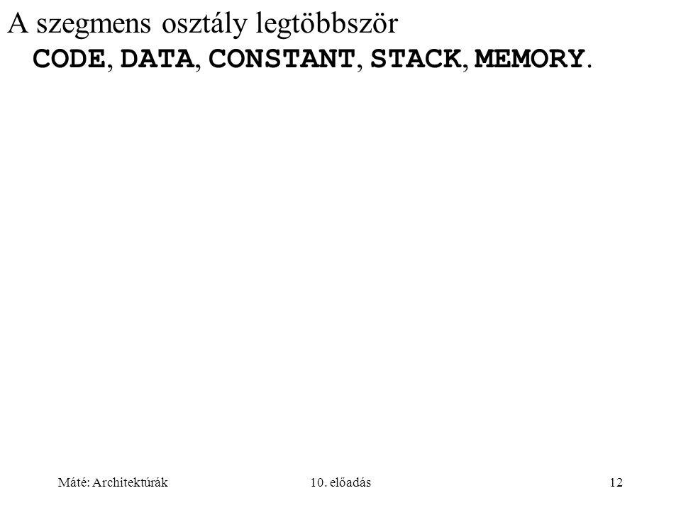Máté: Architektúrák10. előadás12 A szegmens osztály legtöbbször CODE, DATA, CONSTANT, STACK, MEMORY.