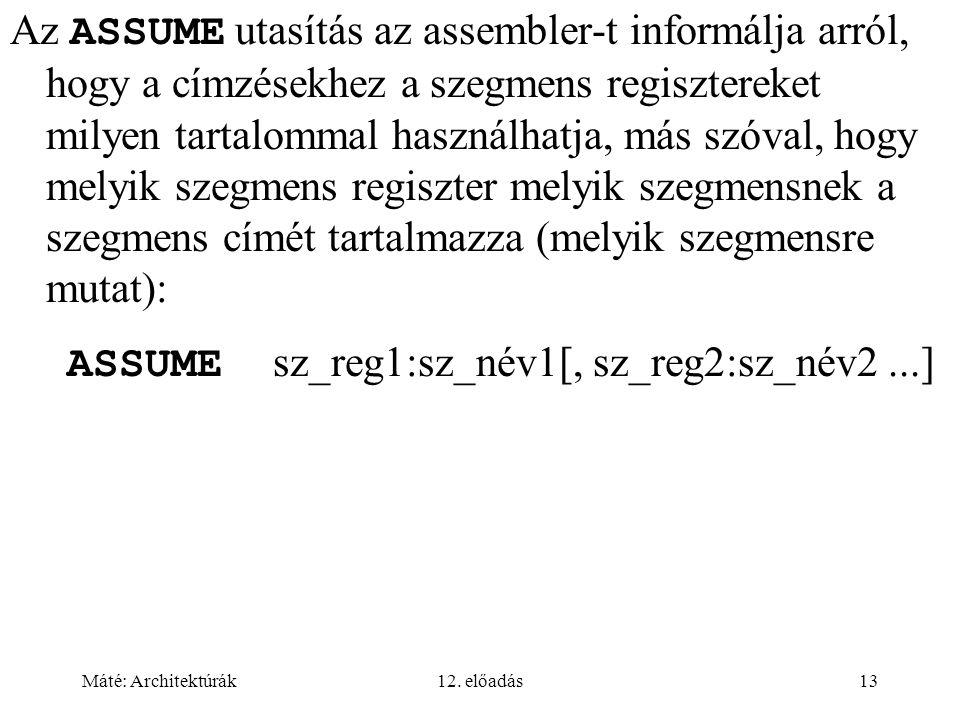 Máté: Architektúrák12. előadás13 Az ASSUME utasítás az assembler-t informálja arról, hogy a címzésekhez a szegmens regisztereket milyen tartalommal ha