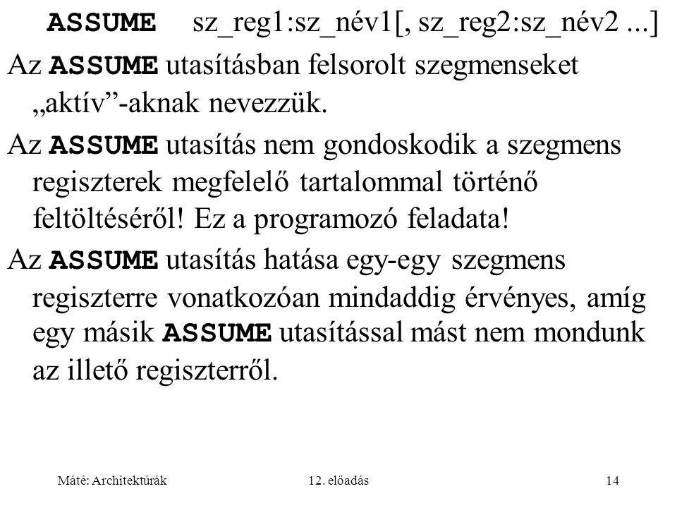"""Máté: Architektúrák12. előadás14 ASSUME sz_reg1:sz_név1[, sz_reg2:sz_név2...] Az ASSUME utasításban felsorolt szegmenseket """"aktív""""-aknak nevezzük. Az"""