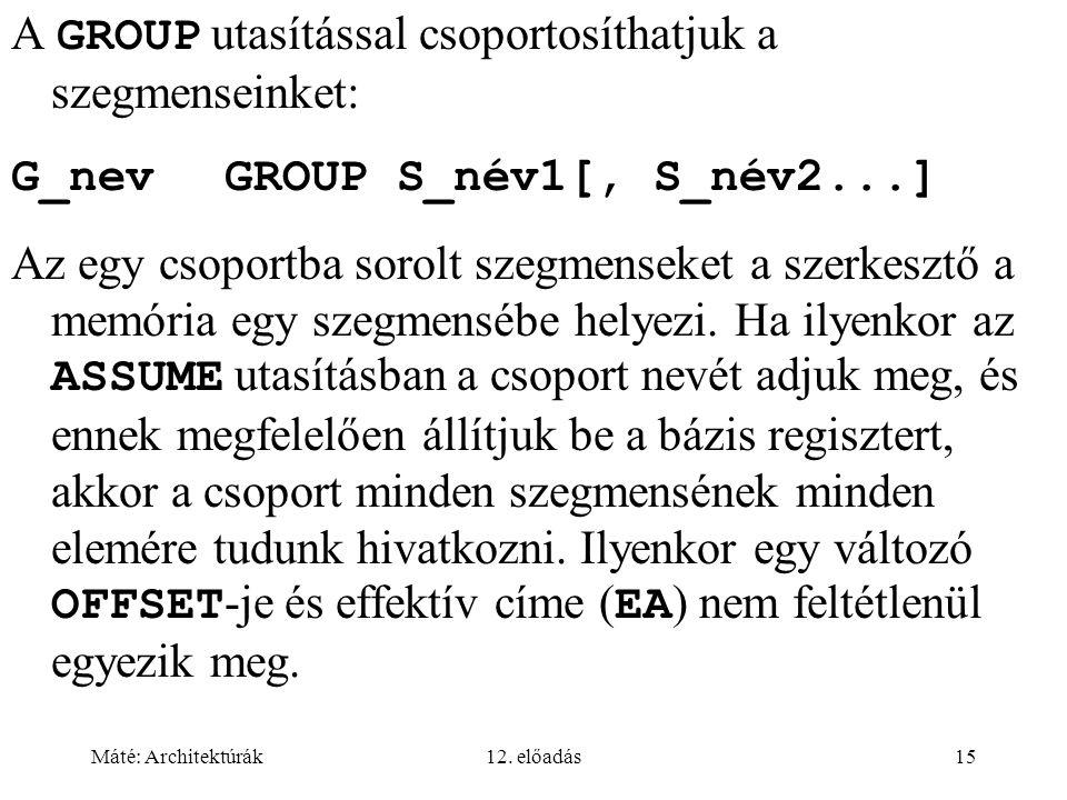 Máté: Architektúrák12. előadás15 A GROUP utasítással csoportosíthatjuk a szegmenseinket: G_nevGROUP S_név1[, S_név2...] Az egy csoportba sorolt szegme